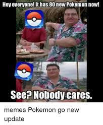 Nobody Cares Memes - hey everyone it has 80 new pokemon now see nobody cares memes