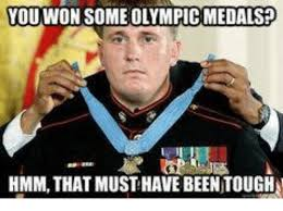 Must Have Memes - youwwon someolympic medals hmmm that must have been tough