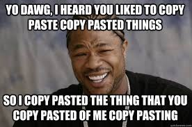 Meme Copy And Paste - yo dawg i heard you liked to copy paste copy pasted things so i