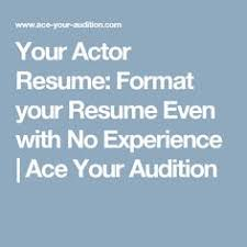 Sample Acting Resume No Experience by Your Actor Resume Format Your Resume Even With No Experience