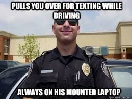 Texting While Driving Meme - pulls you over for texting while driving always on his mounted