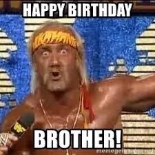 Brother Birthday Meme - happy birthday brother hulk hogan meme meme generator