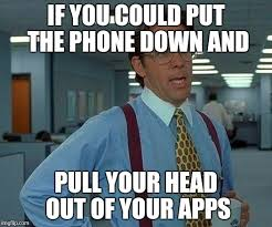 Phone Meme Generator - that would be great if you could put the phone down and pull your
