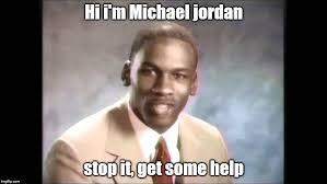 Michael Jordan Meme - stop it get some help imgflip