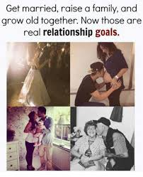 Relationship Goals Meme - get married raise a family and grow old together now those are