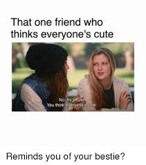 Cute Friend Memes - that one friend who thinks everyone s cute no he s cute you think