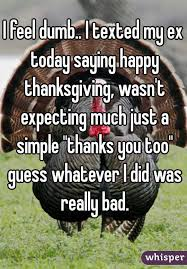 feel dumb i texted my ex today saying happy thanksgiving wasn t