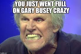 Gary Busey Meme - gary busey crazy imgflip