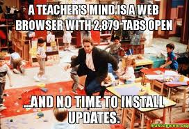Web Browser Meme - a teacher s mind is a web browser with 2 879 tabs open and no