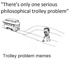 Philosophical Memes - there s only one serious philosophical trolley problem trolley