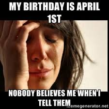 Day After Birthday Meme - 9 things everyone born on april fools day has experienced