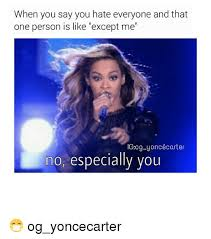 I Hate Everyone Meme - when you say you hate everyone and that one person is like except