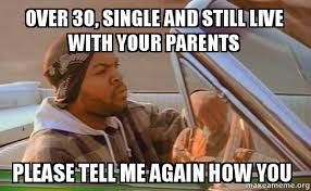 Single Meme - over 30 single and still live with your parents please tell me