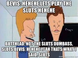 Sluts Memes - bevis hehehe lets play the sluts hehehe butthead not the sluts