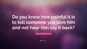 Quotes About Telling Someone You Love Them by Monica Denise Brown Quote U201cdo You Know How Painful It Is To Tell