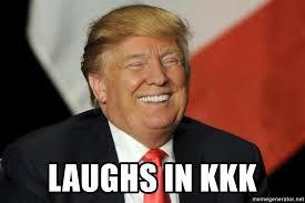 Laughing Meme - laughs in kkk trump laughing meme generator