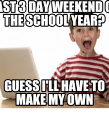 How Do I Make My Own Meme - st3 day weekendo the schoolyeared guessill have to make my own