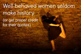 Bad Girl Meme - who said well behaved women seldom make history