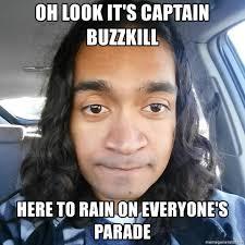 Buzzkill Meme - oh look it s captain buzzkill here to rain on everyone s parade