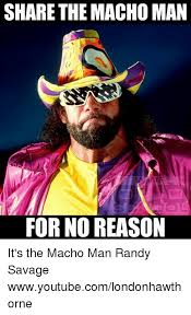 Randy Savage Meme - share the machoman for no reason it s the macho man randy savage