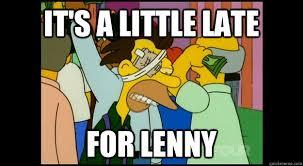 Lenny Meme - it s a little late for lenny lenny leonard quickmeme