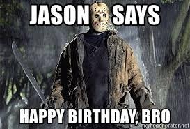 Friday The 13 Meme - jason says happy birthday bro friday the 13th meme generator