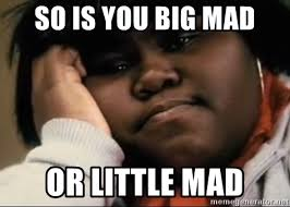 So Mad Meme - so is you big mad or little mad precious meme generator