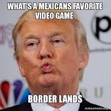 Whats A Meme - what s a mexicans favorite video game border lands donald trump