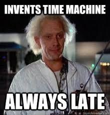 Late Meme - invents time machine always late scumbag doc brown quickmeme