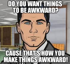 Awkward Memes - when someone says awkward during an uncomfortable moment imgflip