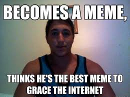 Best Memes On The Internet - becomes a meme thinks he s the best meme to grace the internet