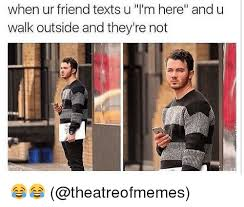 U Of L Memes - when ur friend texts u l m here and u walk outside and they re not
