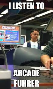 Arcade Meme - i listen to arcade fuhrer misc quickmeme