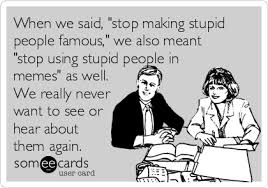 People Are Stupid Meme - when we said stop making stupid people famous we also meant