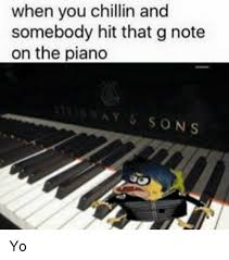 Piano Meme - when you chillin and somebody hit that g note on the piano sons yo