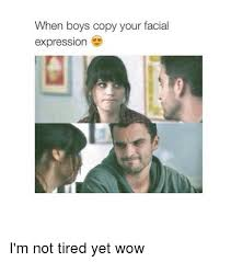 Facial Meme - when boys copy your facial expression i m not tired yet wow wow