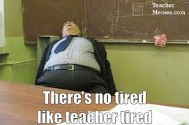 Memes About Teachers - teacher tired