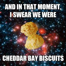 Biscuits Meme - and in that moment i swear we were cheddar bay biscuits and in