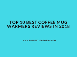 best coffee mug warmer top 10 best coffee mug warmers reviews in 2018