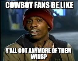 Cowboys Fans Be Like Meme - cowboy fans be like tyrone biggums meme on memegen