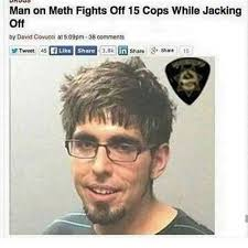Jacking Off Memes - dopl3r com memes man on meth fights off 15 cops while jacking