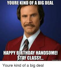 Handsome Meme - youre kind of a big deal happy birthday handsome stay classy meme