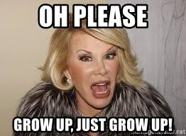 Grow Up Meme - oh please grow up just grow up joan rivers mad meme generator