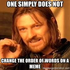 Meme Words - one simply does not change the order of words on a meme one does