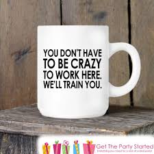 Crazy Mugs by Coworker Gift Coffee Mug You Don U0027t Have To Be Crazy To