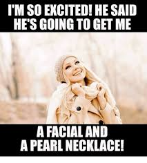 Facial Meme - i m so excited he said he s going to get me a facial and a pearl