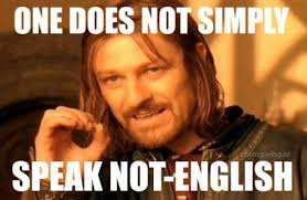 Speak English Meme - 10 ways to be a monolingual english speaking jerk the rogue linguist