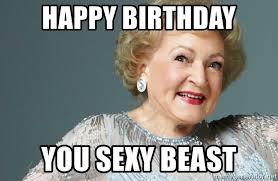 You Sexy Beast Meme - happy birthday you sexy beast bwhite12344566321 meme generator