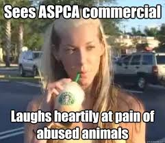 Aspca Meme - sees aspca commercial laughs heartily at pain of abused animals