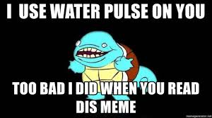 Too Bad Meme - i use water pulse on you too bad i did when you read dis meme